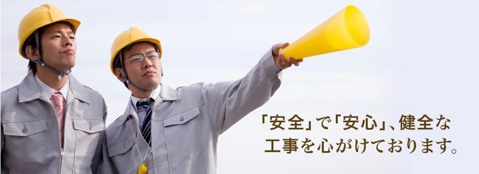 「安全」で「安心」健全な工事を心がけております。